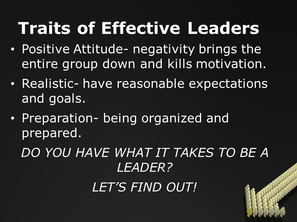 Traits of Effective Leaders Positive Attitude- negativity brings the entire group down and kills motivation.