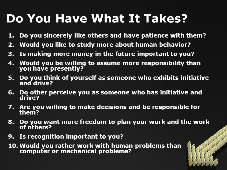 Do You Have What It Takes. 1.Do you sincerely like others and have patience with them.