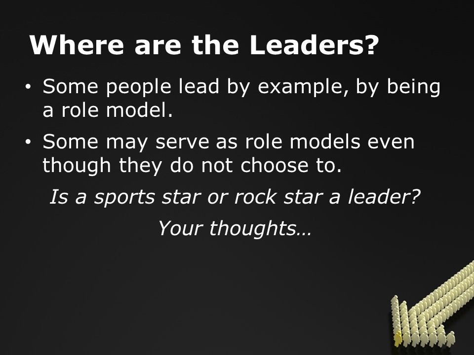 Where are the Leaders. Some people lead by example, by being a role model.