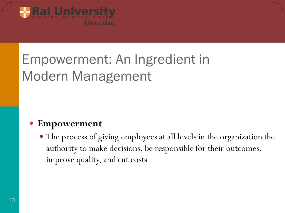 Empowerment: An Ingredient in Modern Management 13 Empowerment The process of giving employees at all levels in the organization the authority to make decisions, be responsible for their outcomes, improve quality, and cut costs