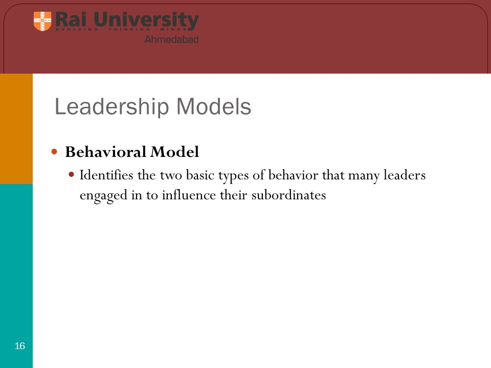 Leadership Models 16 Behavioral Model Identifies the two basic types of behavior that many leaders engaged in to influence their subordinates