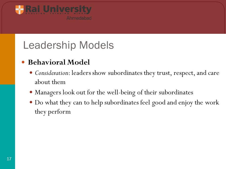 Leadership Models 17 Behavioral Model Consideration: leaders show subordinates they trust, respect, and care about them Managers look out for the well-being of their subordinates Do what they can to help subordinates feel good and enjoy the work they perform