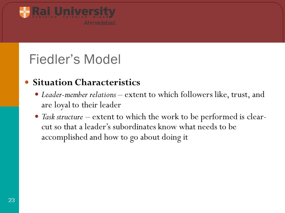 Fiedler's Model 23 Situation Characteristics Leader-member relations – extent to which followers like, trust, and are loyal to their leader Task structure – extent to which the work to be performed is clear- cut so that a leader's subordinates know what needs to be accomplished and how to go about doing it