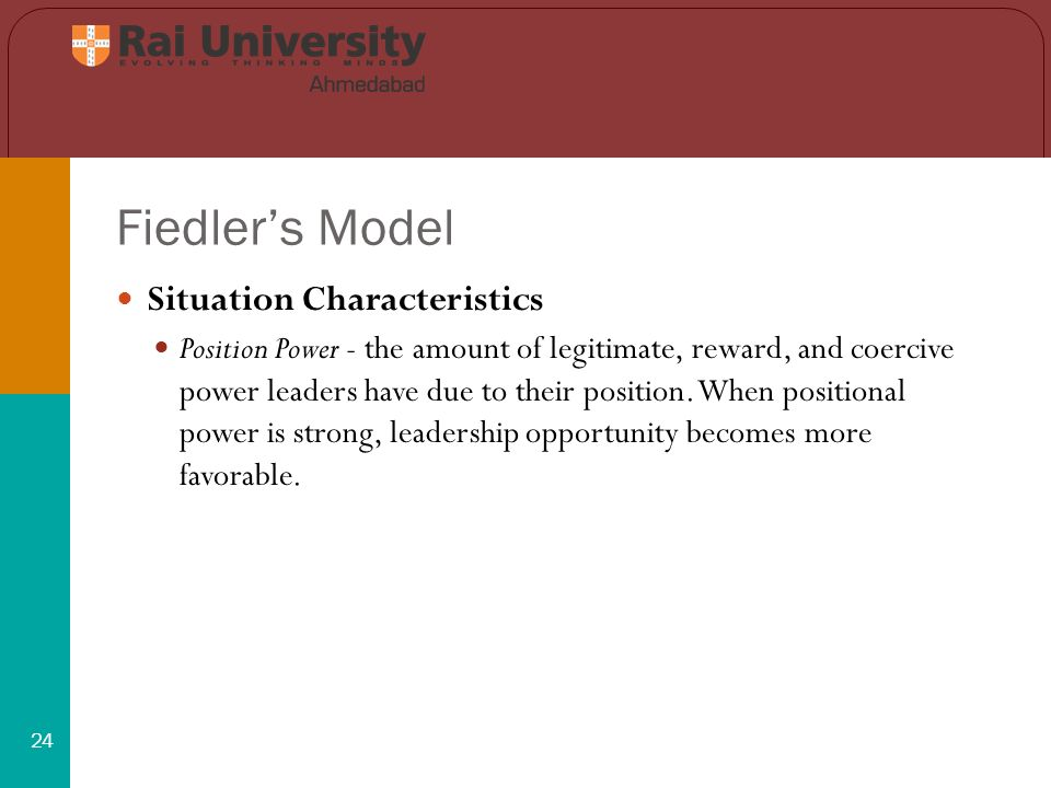 Fiedler's Model 24 Situation Characteristics Position Power - the amount of legitimate, reward, and coercive power leaders have due to their position.