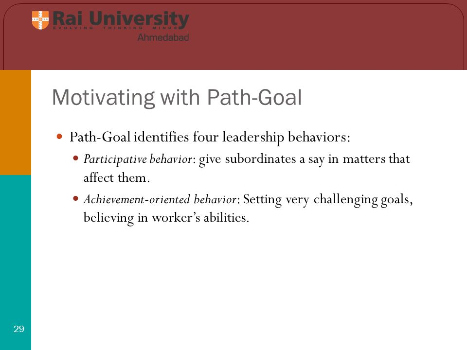 Motivating with Path-Goal 29 Path-Goal identifies four leadership behaviors: Participative behavior: give subordinates a say in matters that affect them.