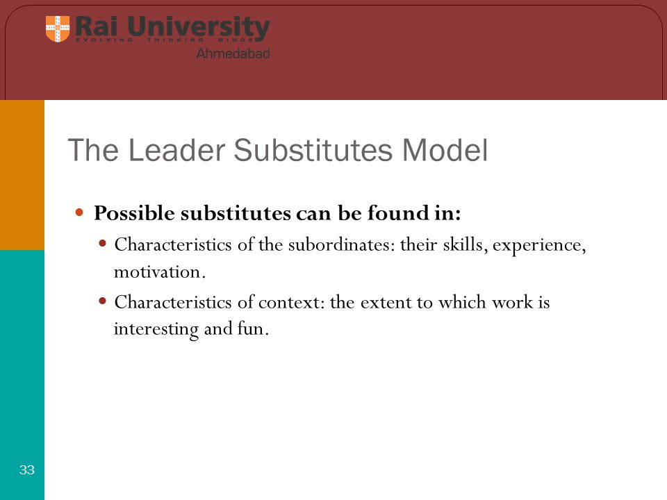 The Leader Substitutes Model 33 Possible substitutes can be found in: Characteristics of the subordinates: their skills, experience, motivation.