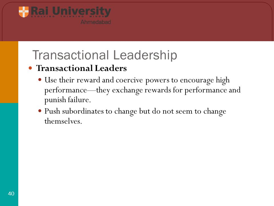 Transactional Leadership 40 Transactional Leaders Use their reward and coercive powers to encourage high performance—they exchange rewards for performance and punish failure.