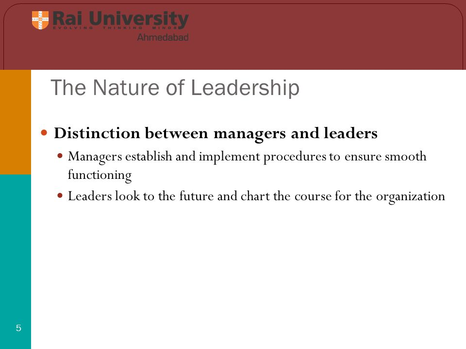 The Nature of Leadership 5 Distinction between managers and leaders Managers establish and implement procedures to ensure smooth functioning Leaders look to the future and chart the course for the organization