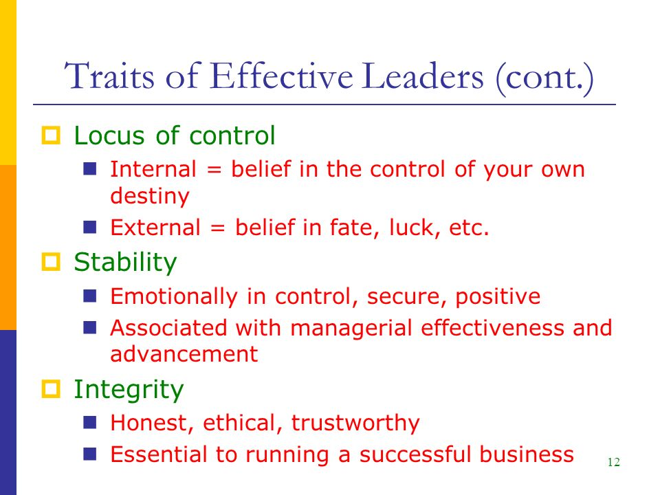 12 Traits of Effective Leaders (cont.)  Locus of control Internal = belief in the control of your own destiny External = belief in fate, luck, etc.