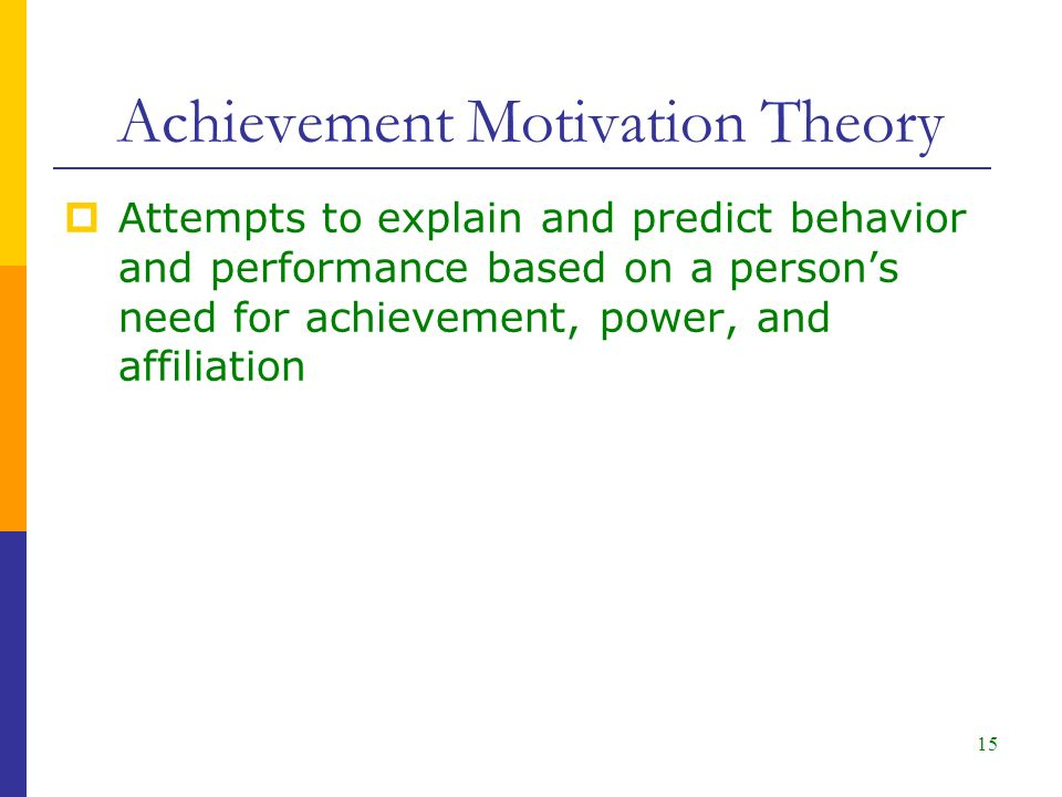 15  Attempts to explain and predict behavior and performance based on a person's need for achievement, power, and affiliation Achievement Motivation Theory