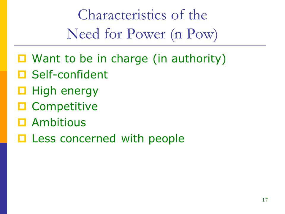 17  Want to be in charge (in authority)  Self-confident  High energy  Competitive  Ambitious  Less concerned with people Characteristics of the Need for Power (n Pow)