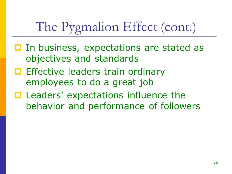 26  In business, expectations are stated as objectives and standards  Effective leaders train ordinary employees to do a great job  Leaders' expectations influence the behavior and performance of followers The Pygmalion Effect (cont.)
