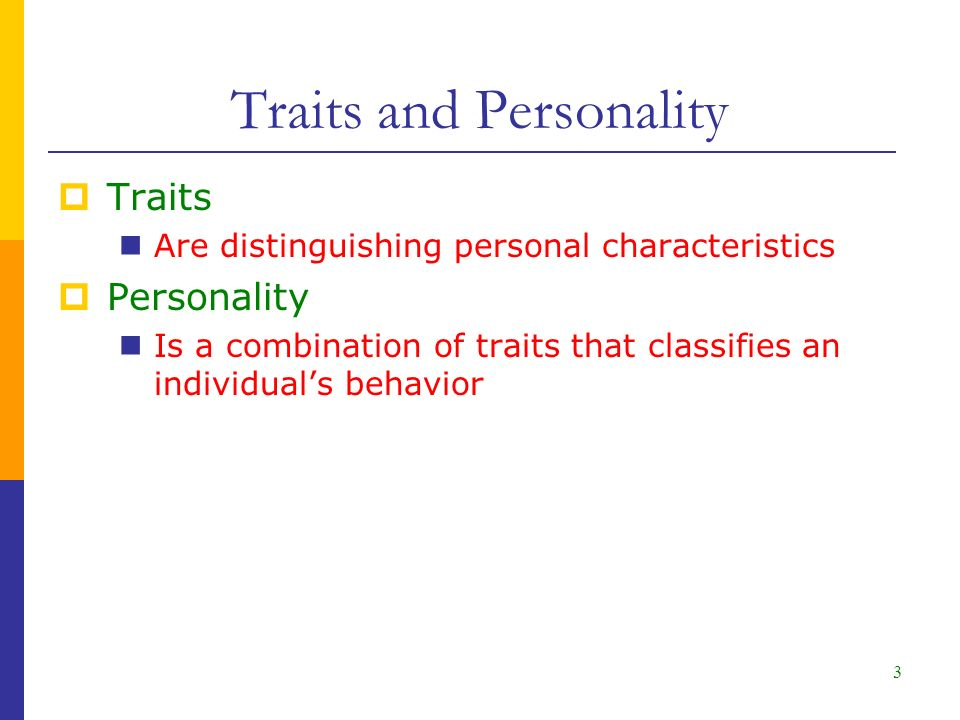 3  Traits Are distinguishing personal characteristics  Personality Is a combination of traits that classifies an individual's behavior Traits and Personality