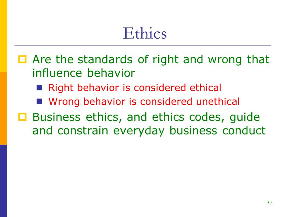 32  Are the standards of right and wrong that influence behavior Right behavior is considered ethical Wrong behavior is considered unethical  Business ethics, and ethics codes, guide and constrain everyday business conduct Ethics