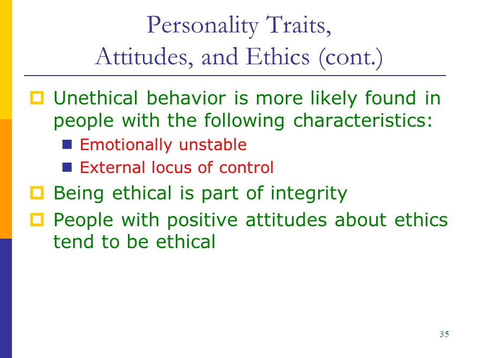 35 Personality Traits, Attitudes, and Ethics (cont.)  Unethical behavior is more likely found in people with the following characteristics: Emotionally unstable External locus of control  Being ethical is part of integrity  People with positive attitudes about ethics tend to be ethical