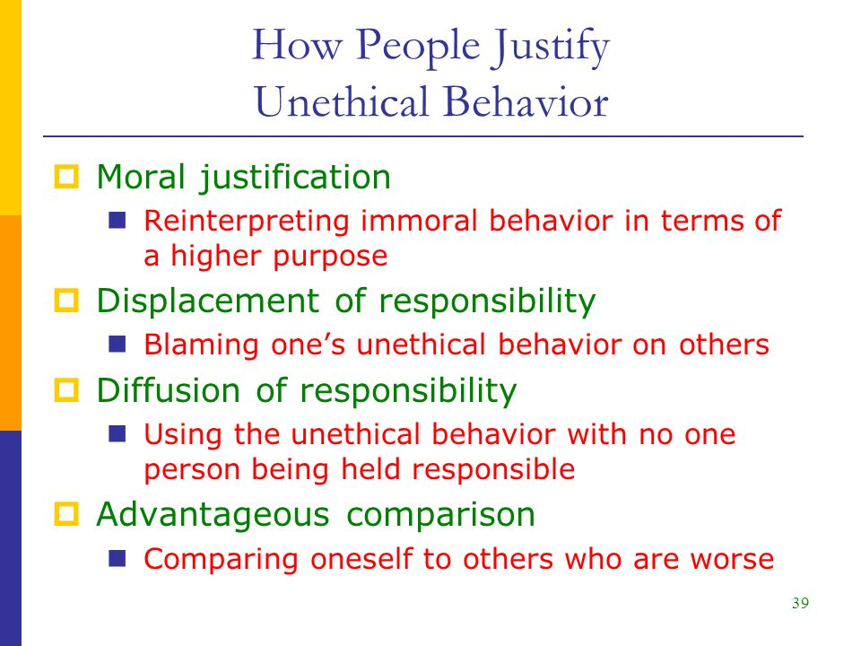 39  Moral justification Reinterpreting immoral behavior in terms of a higher purpose  Displacement of responsibility Blaming one's unethical behavior on others  Diffusion of responsibility Using the unethical behavior with no one person being held responsible  Advantageous comparison Comparing oneself to others who are worse How People Justify Unethical Behavior