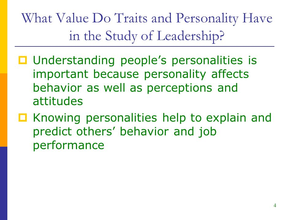 4  Understanding people's personalities is important because personality affects behavior as well as perceptions and attitudes  Knowing personalities help to explain and predict others' behavior and job performance What Value Do Traits and Personality Have in the Study of Leadership