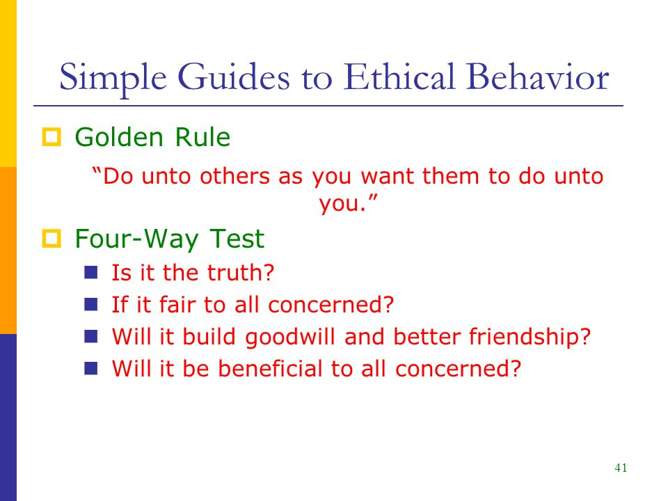 41  Golden Rule Do unto others as you want them to do unto you.  Four-Way Test Is it the truth.