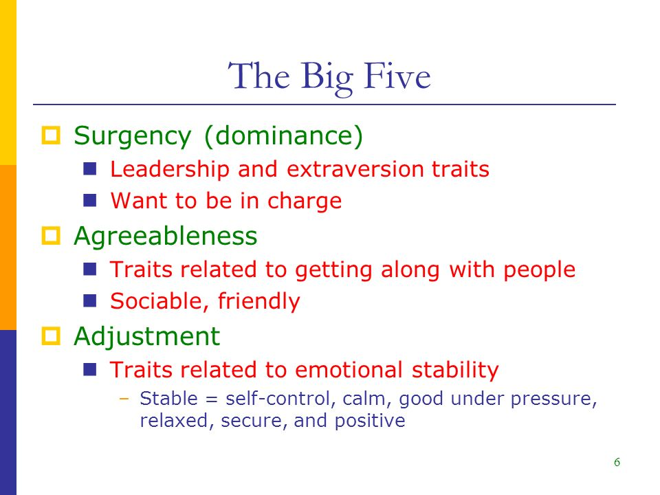 6  Surgency (dominance) Leadership and extraversion traits Want to be in charge  Agreeableness Traits related to getting along with people Sociable, friendly  Adjustment Traits related to emotional stability –Stable = self-control, calm, good under pressure, relaxed, secure, and positive The Big Five