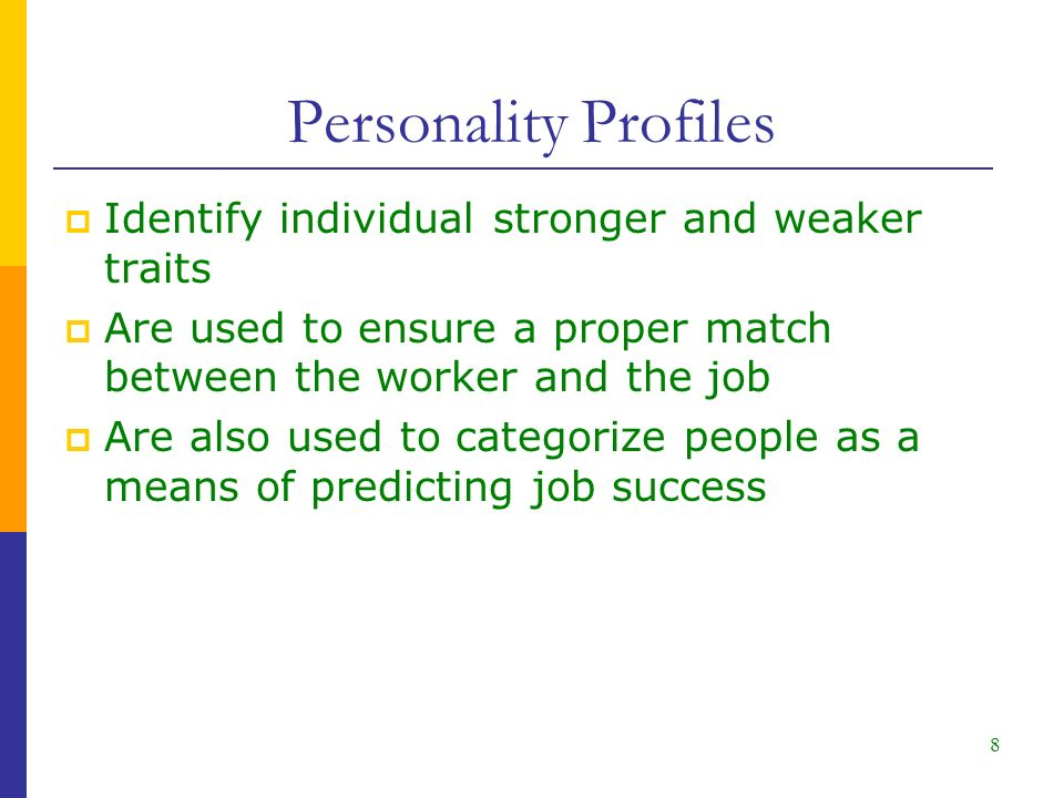 8 Personality Profiles  Identify individual stronger and weaker traits  Are used to ensure a proper match between the worker and the job  Are also used to categorize people as a means of predicting job success