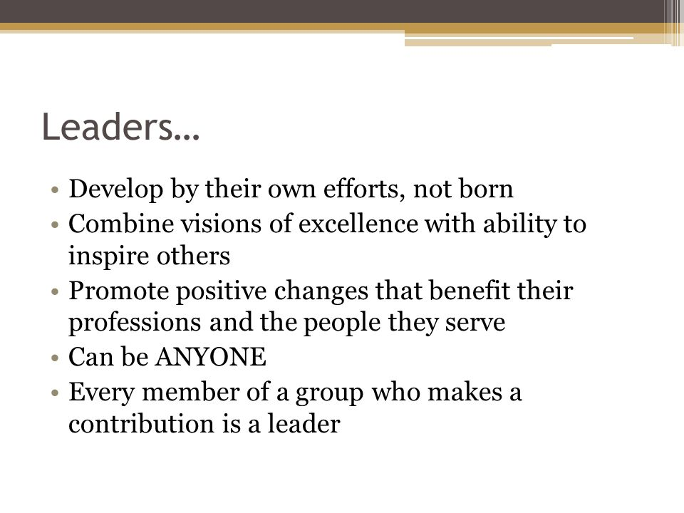 Characteristics of a Leader Respect rights, dignity, opinions, and abilities of others Understands principles of democracy Works with a group to guide the group towards a goal Understands own strengths and weaknesses