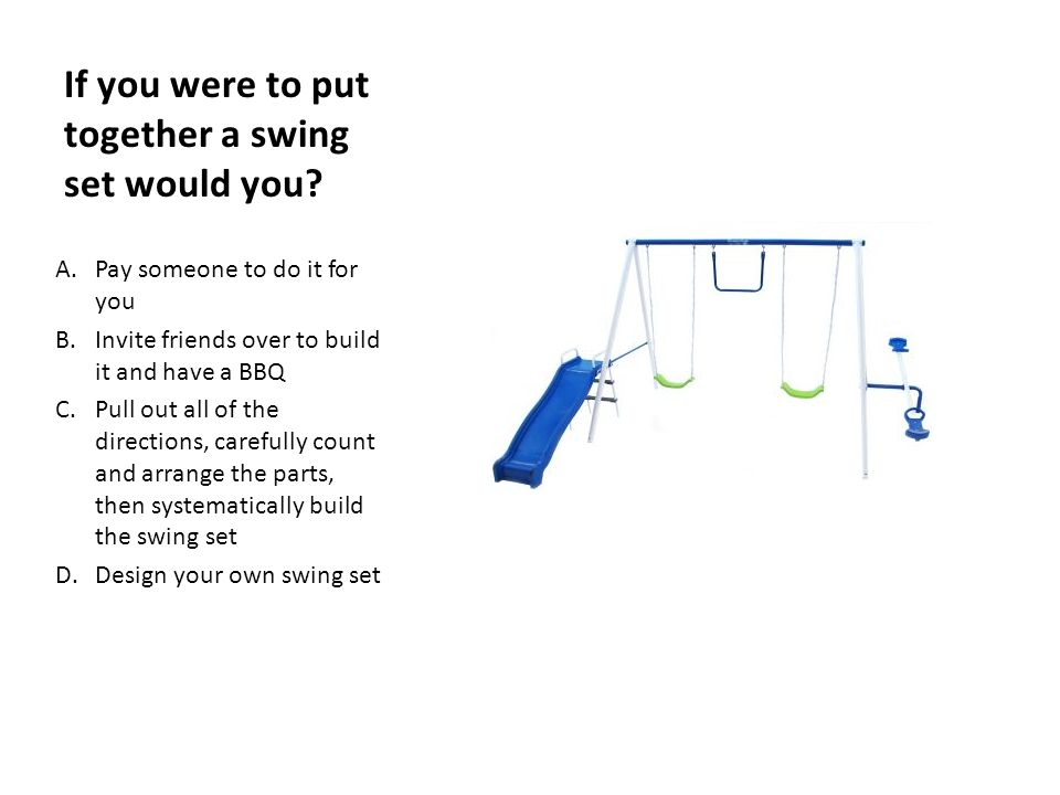 If you were to put together a swing set would you? A.Pay someone to ...