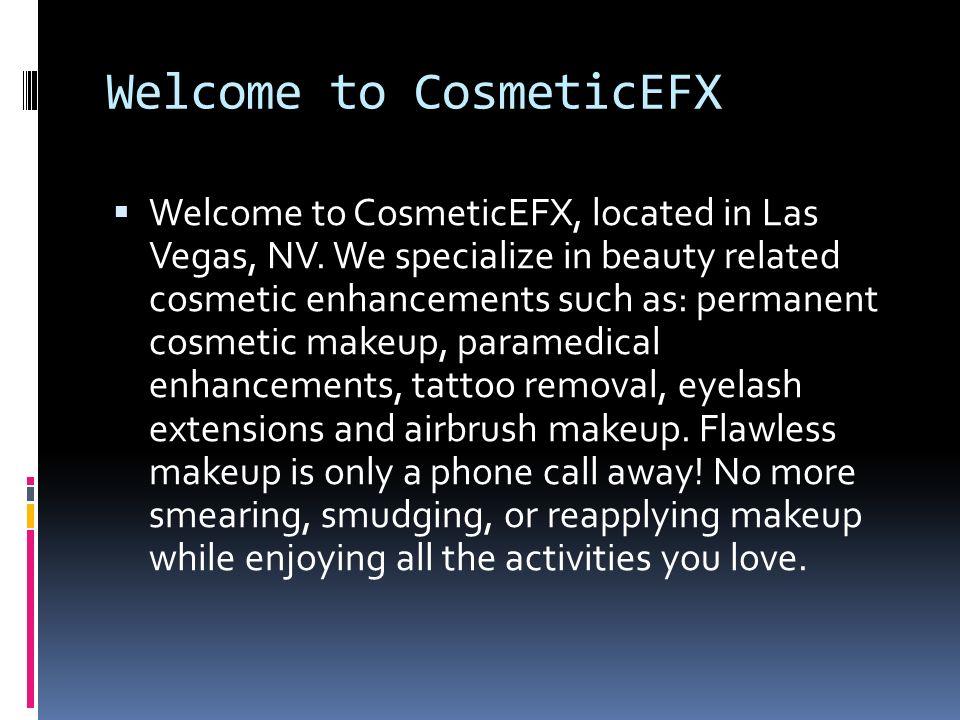 Welcome to CosmeticEFX  Welcome to CosmeticEFX, located in Las Vegas, NV.