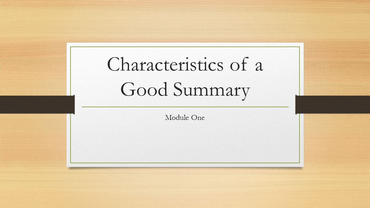 characteristics of a good summary module one what is a summary a 1 characteristics of a good summary module one