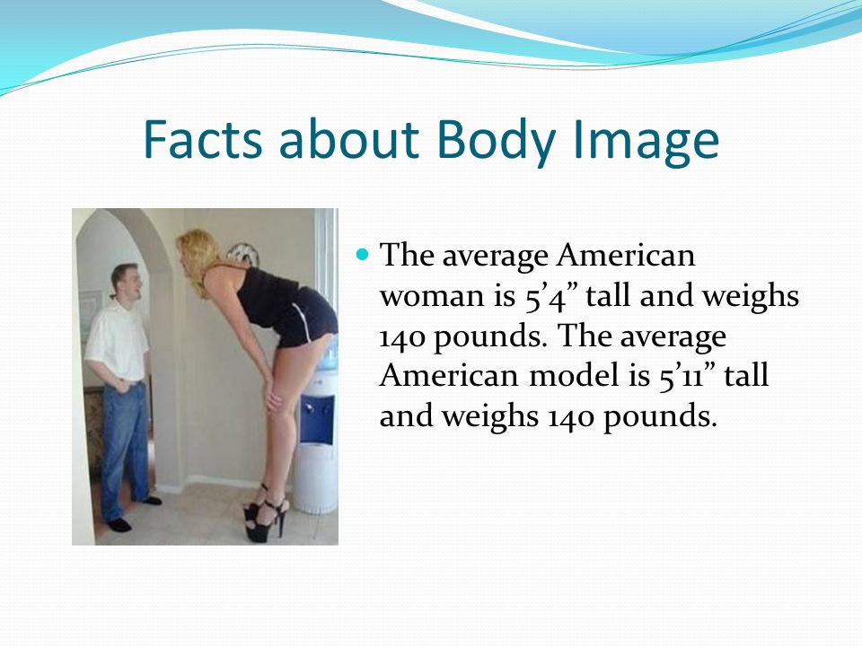 Facts about Body Image The average American woman is 5'4 tall and weighs 140 pounds.