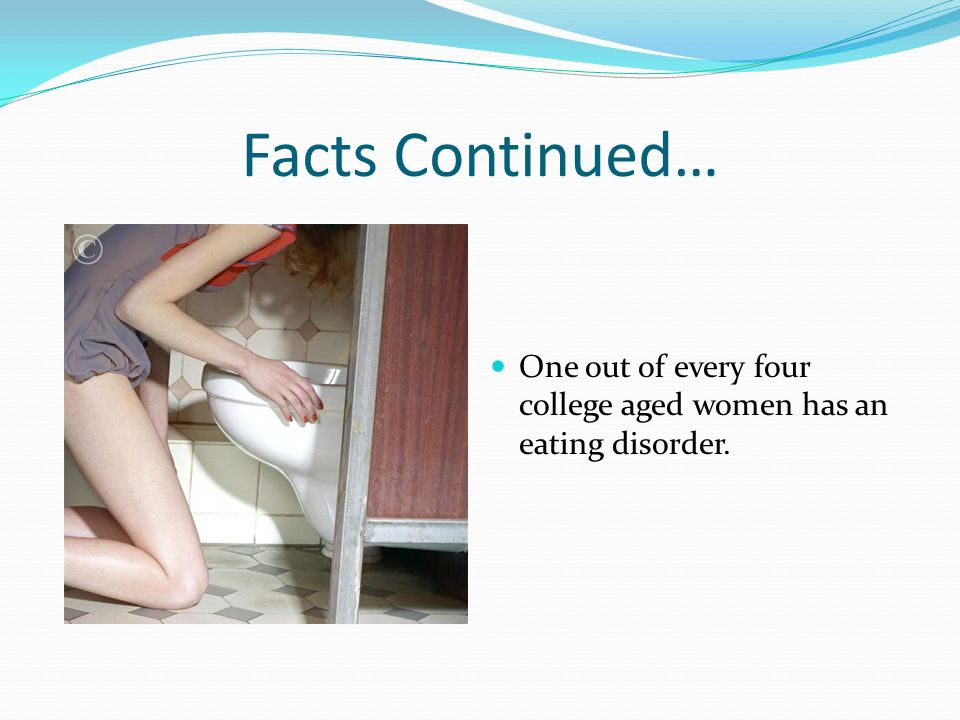Facts Continued… One out of every four college aged women has an eating disorder.