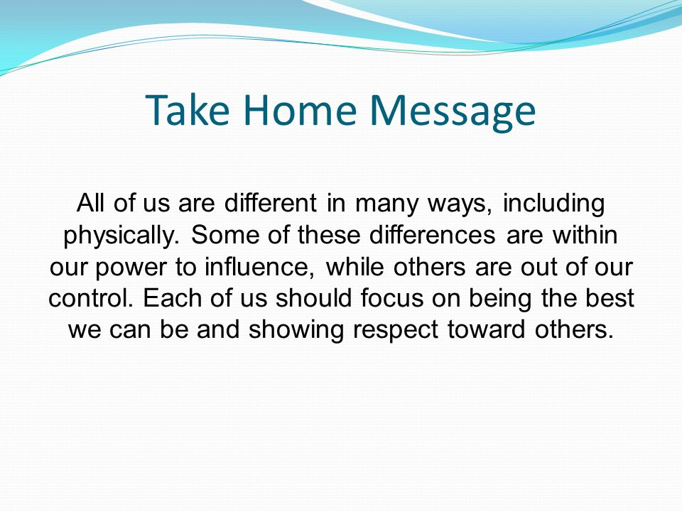 Take Home Message All of us are different in many ways, including physically.