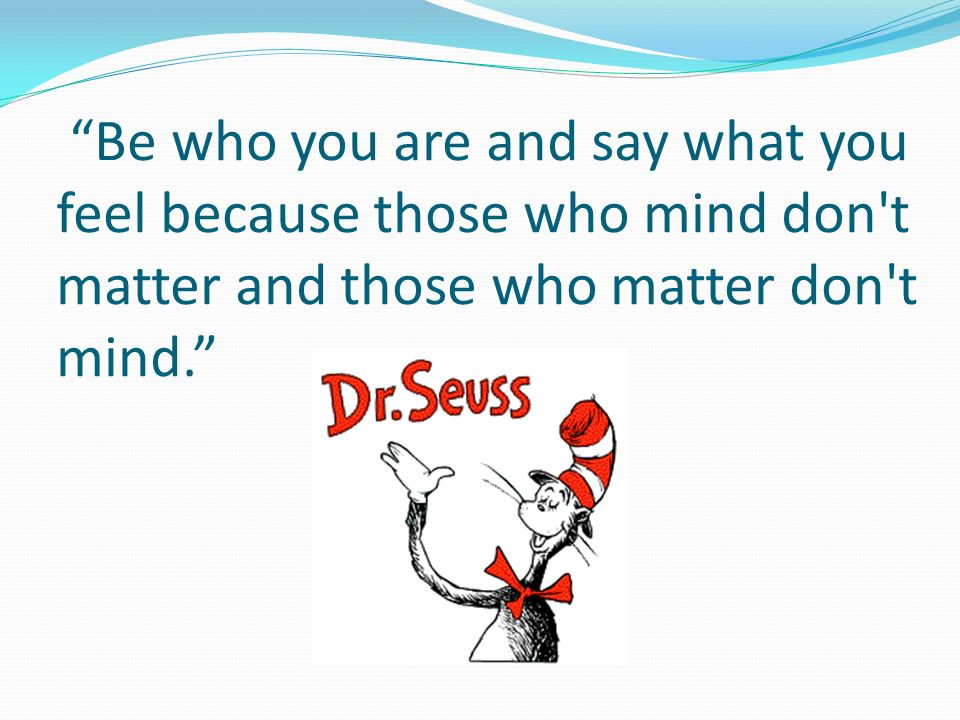 Be who you are and say what you feel because those who mind don t matter and those who matter don t mind.