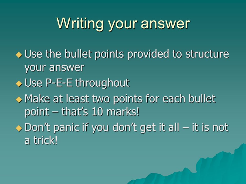 Writing your answer  Use the bullet points provided to structure your answer  Use P-E-E throughout  Make at least two points for each bullet point – that's 10 marks.