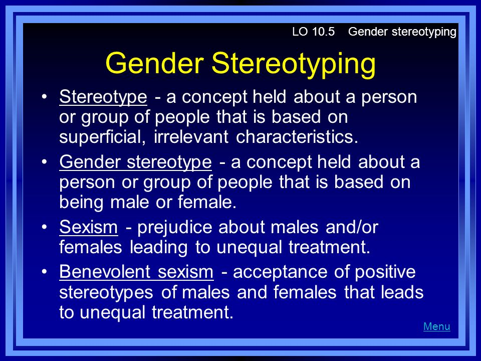 Gender Stereotyping Stereotype - a concept held about a person or group of people that is based on superficial, irrelevant characteristics. Gender ste