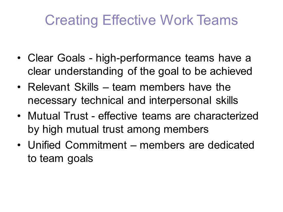 Creating Effective Work Teams Clear Goals - high-performance teams have a clear understanding of the goal to be achieved Relevant Skills – team member