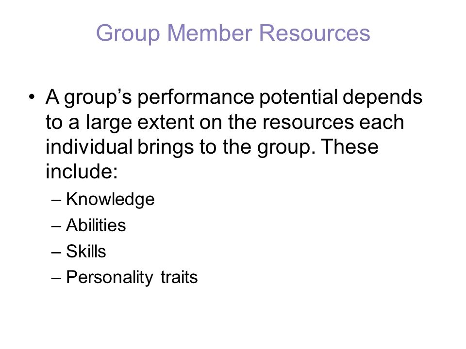 Group Member Resources A group's performance potential depends to a large extent on the resources each individual brings to the group. These include: