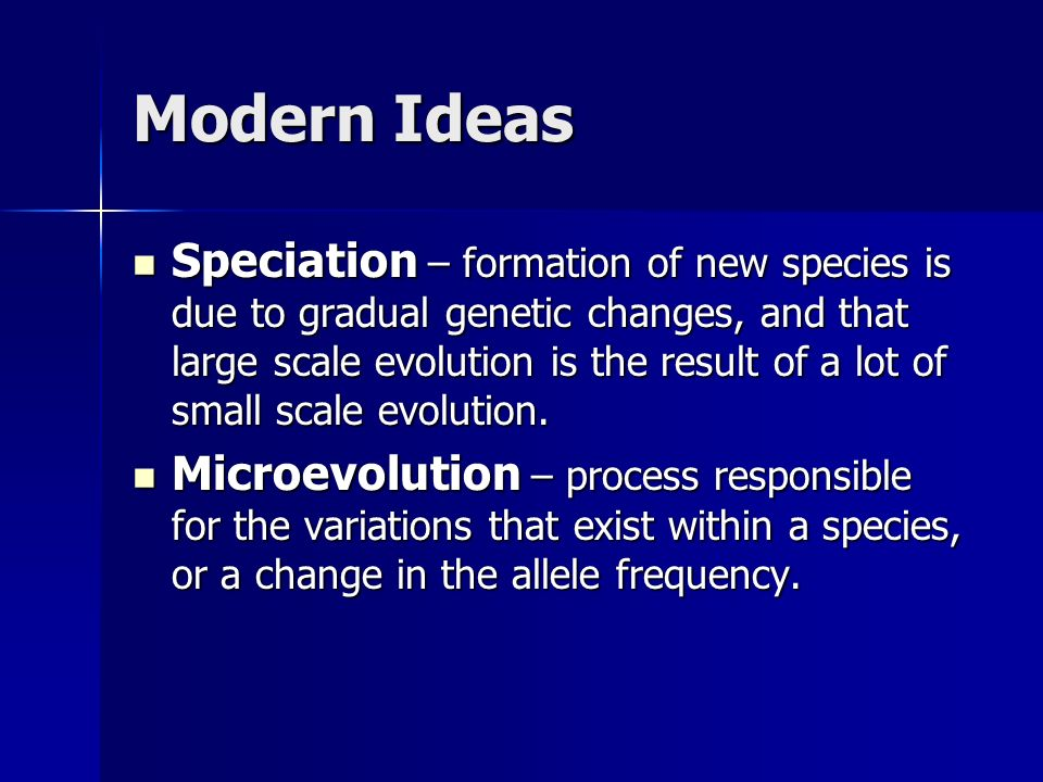 Modern Ideas Speciation – formation of new species is due to gradual genetic changes, and that large scale evolution is the result of a lot of small scale evolution.