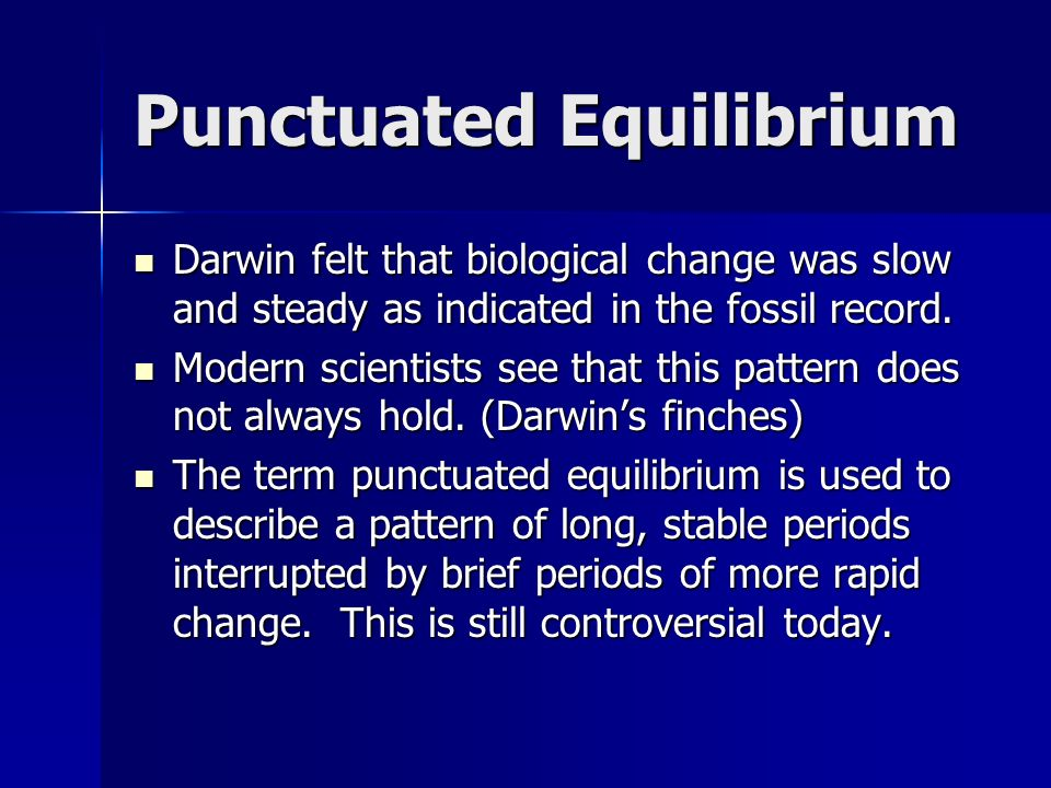 Punctuated Equilibrium Darwin felt that biological change was slow and steady as indicated in the fossil record.