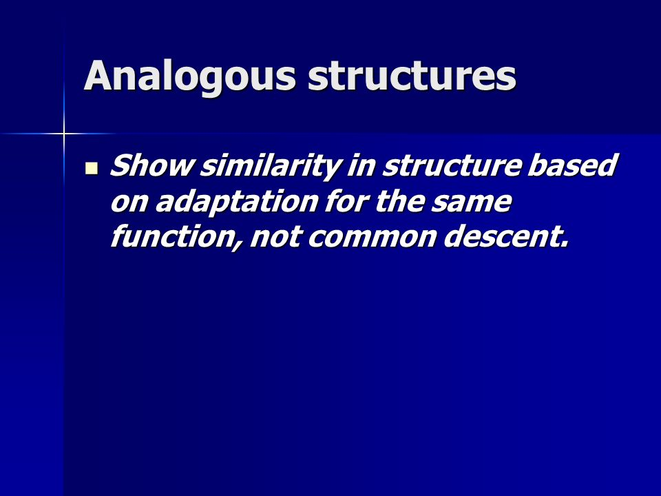Analogous structures Show similarity in structure based on adaptation for the same function, not common descent.