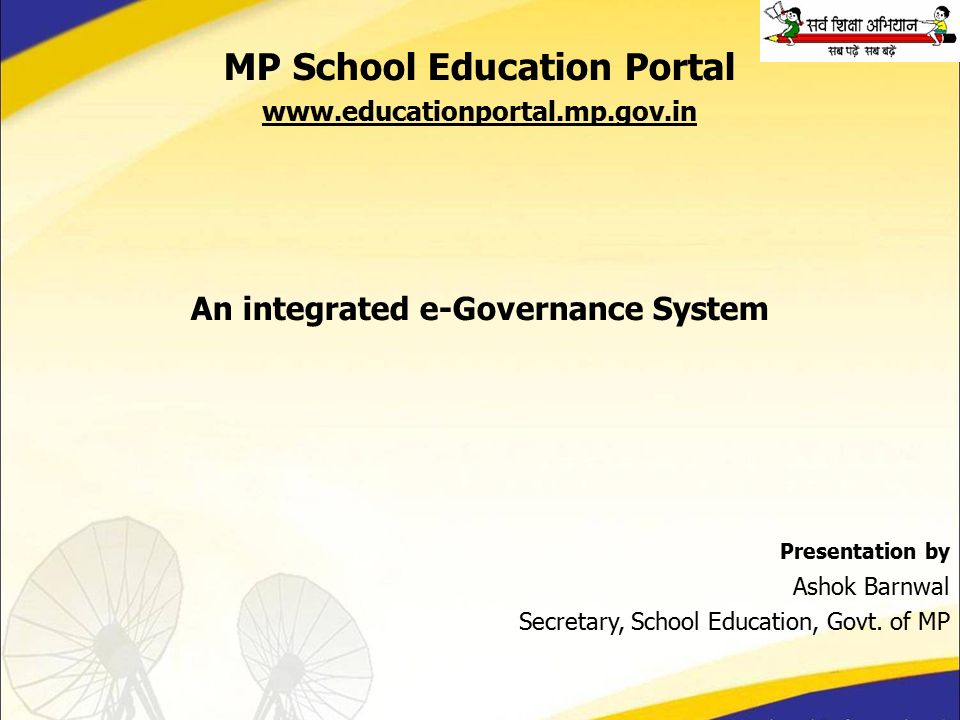 MP School Education Portal www.educationportal.mp.gov.in An integrated e-Governance System Presentation by Ashok Barnwal Secretary, School Education, Govt.
