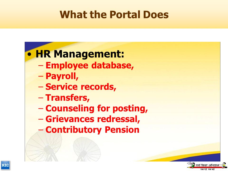 What the Portal Does HR Management: –Employee database, –Payroll, –Service records, –Transfers, –Counseling for posting, –Grievances redressal, –Contributory Pension