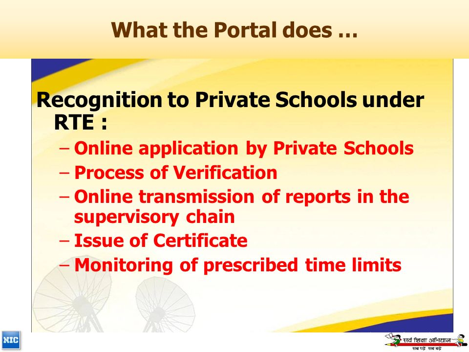 What the Portal does … Recognition to Private Schools under RTE : –Online application by Private Schools –Process of Verification –Online transmission of reports in the supervisory chain –Issue of Certificate –Monitoring of prescribed time limits