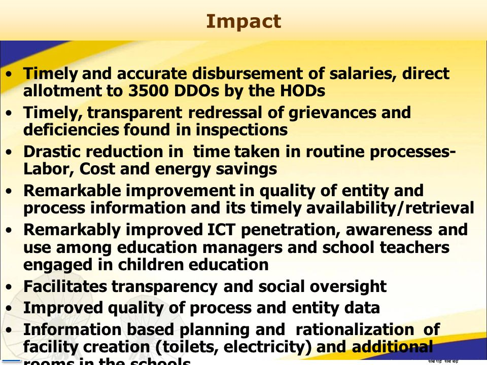 Impact Timely and accurate disbursement of salaries, direct allotment to 3500 DDOs by the HODs Timely, transparent redressal of grievances and deficiencies found in inspections Drastic reduction in time taken in routine processes- Labor, Cost and energy savings Remarkable improvement in quality of entity and process information and its timely availability/retrieval Remarkably improved ICT penetration, awareness and use among education managers and school teachers engaged in children education Facilitates transparency and social oversight Improved quality of process and entity data Information based planning and rationalization of facility creation (toilets, electricity) and additional rooms in the schools