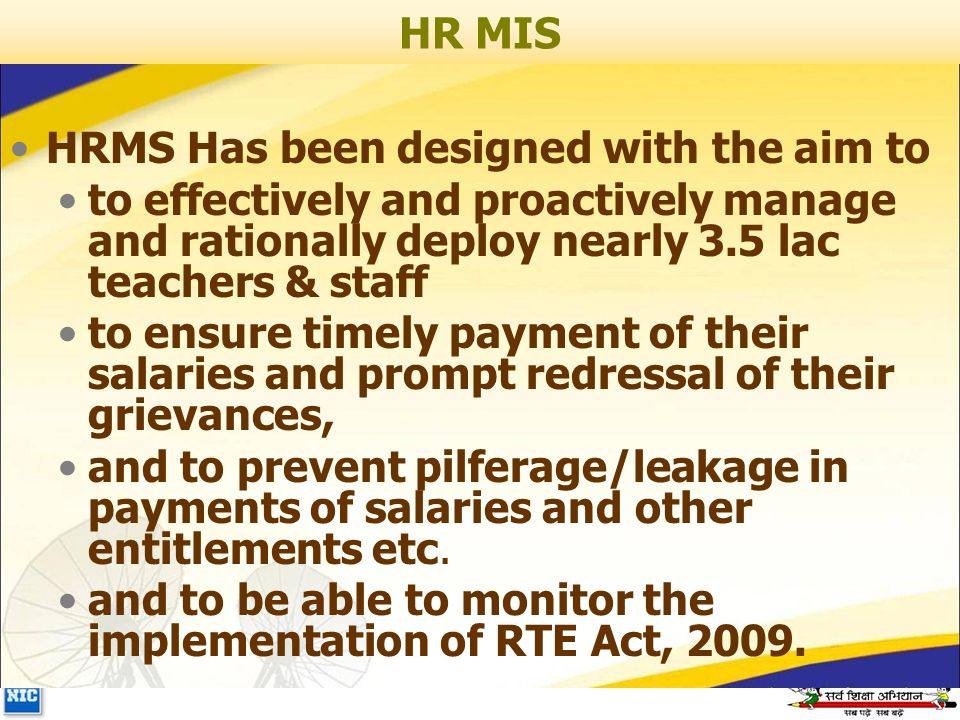 HR MIS HRMS Has been designed with the aim to to effectively and proactively manage and rationally deploy nearly 3.5 lac teachers & staff to ensure timely payment of their salaries and prompt redressal of their grievances, and to prevent pilferage/leakage in payments of salaries and other entitlements etc.
