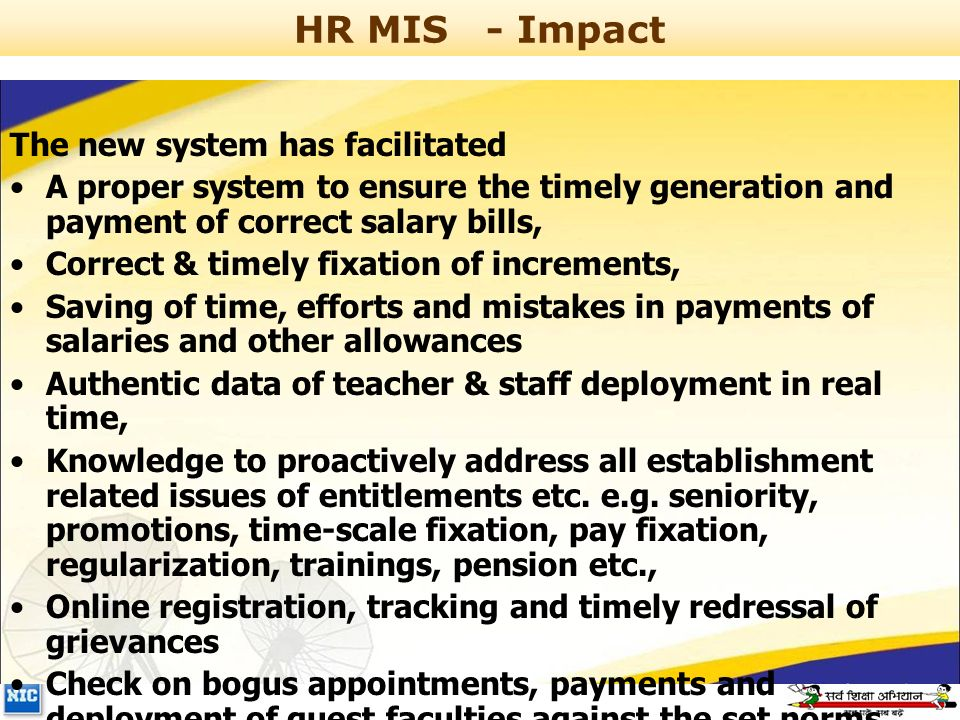 HR MIS- Impact The new system has facilitated A proper system to ensure the timely generation and payment of correct salary bills, Correct & timely fixation of increments, Saving of time, efforts and mistakes in payments of salaries and other allowances Authentic data of teacher & staff deployment in real time, Knowledge to proactively address all establishment related issues of entitlements etc.