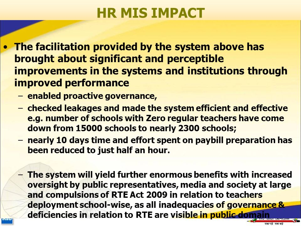 HR MIS IMPACT The facilitation provided by the system above has brought about significant and perceptible improvements in the systems and institutions through improved performance –enabled proactive governance, –checked leakages and made the system efficient and effective e.g.