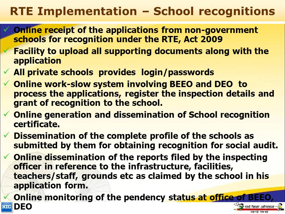 RTE Implementation – School recognitions Online receipt of the applications from non-government schools for recognition under the RTE, Act 2009 Facility to upload all supporting documents along with the application All private schools provides login/passwords Online work-slow system involving BEEO and DEO to process the applications, register the inspection details and grant of recognition to the school.