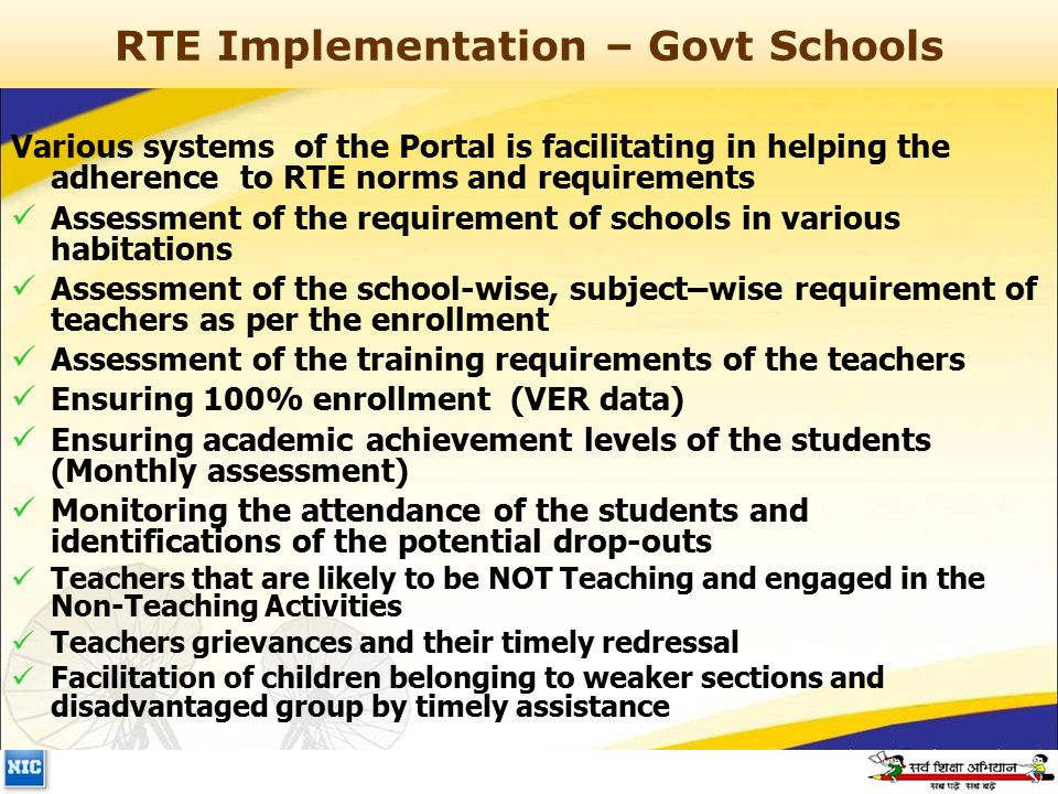 RTE Implementation – Govt Schools Various systems of the Portal is facilitating in helping the adherence to RTE norms and requirements Assessment of the requirement of schools in various habitations Assessment of the school-wise, subject–wise requirement of teachers as per the enrollment Assessment of the training requirements of the teachers Ensuring 100% enrollment (VER data) Ensuring academic achievement levels of the students (Monthly assessment) Monitoring the attendance of the students and identifications of the potential drop-outs Teachers that are likely to be NOT Teaching and engaged in the Non-Teaching Activities Teachers grievances and their timely redressal Facilitation of children belonging to weaker sections and disadvantaged group by timely assistance