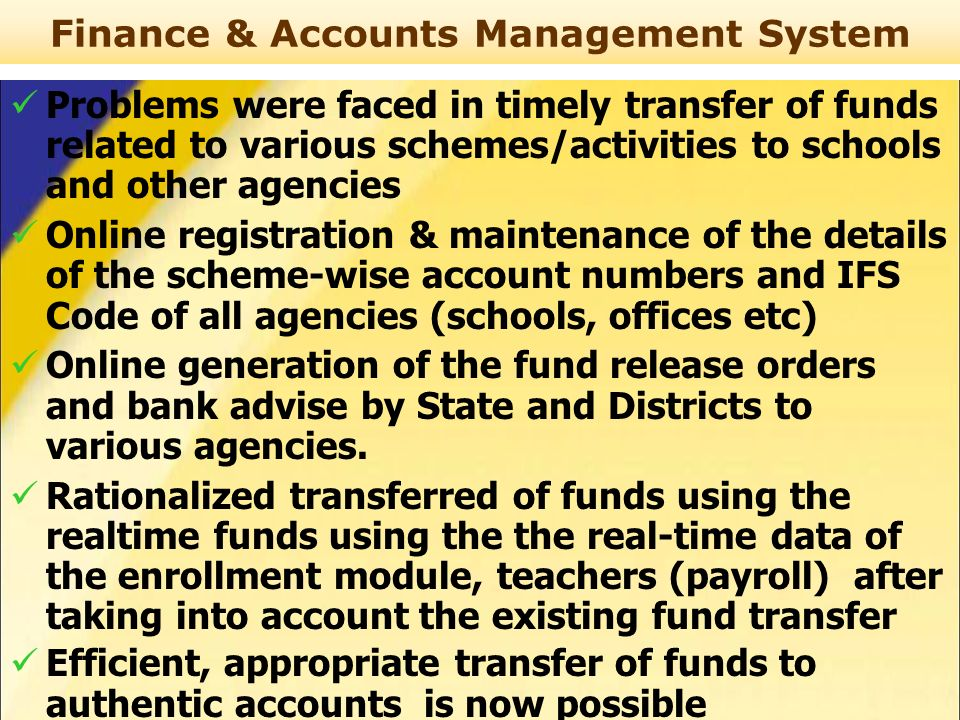 Finance & Accounts Management System Problems were faced in timely transfer of funds related to various schemes/activities to schools and other agencies Online registration & maintenance of the details of the scheme-wise account numbers and IFS Code of all agencies (schools, offices etc) Online generation of the fund release orders and bank advise by State and Districts to various agencies.