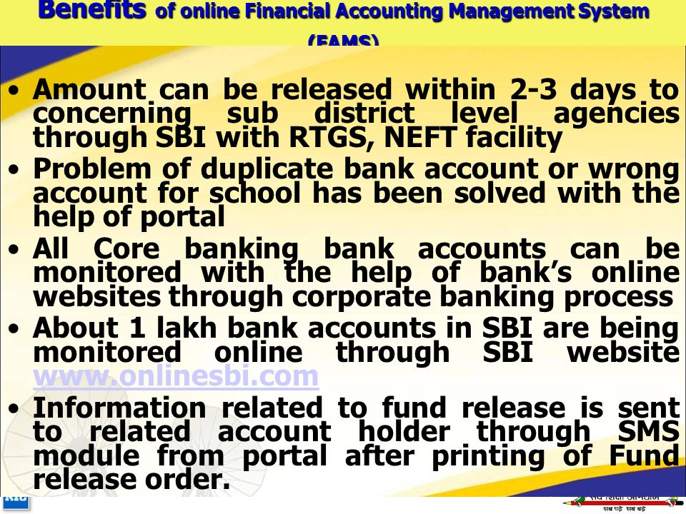 Benefits of online Financial Accounting Management System (FAMS) Amount can be released within 2-3 days to concerning sub district level agencies through SBI with RTGS, NEFT facility Problem of duplicate bank account or wrong account for school has been solved with the help of portal All Core banking bank accounts can be monitored with the help of bank's online websites through corporate banking process About 1 lakh bank accounts in SBI are being monitored online through SBI website www.onlinesbi.com www.onlinesbi.com Information related to fund release is sent to related account holder through SMS module from portal after printing of Fund release order.
